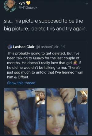 Sis Tried It & With A Snapchat Filter 😂: kyn  @410eurok  sis... his picture supposed to be the  big picture.. delete this and try again.  Lashae Clair @LashaeClair · 1d  This probably going to get deleted. But l've  been talking to Quavo for the last couple of  months. He doesn't really love that girl O if  he did he wouldn't be talking to me. There's  just soo much to unfold that I've learned from  him & Offset.  Show this thread Sis Tried It & With A Snapchat Filter 😂