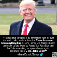 "America, Disney, and Memes: Kyno  (ffremendous investment by companies from all over  the world being made in America. There has never  been anything like it. Now Disney, J.P. Morgan Chase  and many others. Massive Regulation Reduction and  Tax Cuts are making us a powerhouse again.  Long way to go! Jobs, Jobs, Jobs!""  -@realDonaldTrump  FOX  NEWS This morning, President @realDonaldTrump had an optimistic message about the economic effects of GOP tax reform."