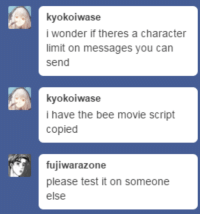 Bee Movie, Movie, and Test: kyokoiwase  i wonder if theres a character  limit on messages you can  send  kyokoiwase  i have the bee movie script  copied  fujiwarazone  please test it on someone  else