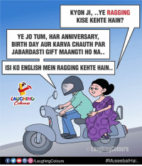 English, Indianpeoplefacebook, and Isi: KYON JI, ..YE RAGGING  KISE KEHTE HAIN?  YE JO TUM, HAR ANNIVERSARY,  BIRTH DAY AUR KARVA CHAUTH PAR  JABARDASTI GIFT MAANGTI HO NA..  ISI KO ENGLISH MEIN RAGGING KEHTE HAIN.  LAUGHING  Colowrs  ⓒlaughingColours