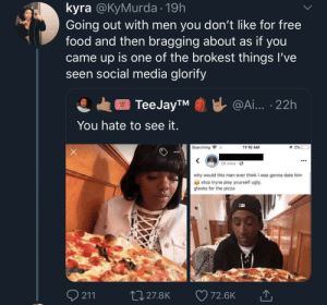 Food, Pizza, and Social Media: kyra @KyMurda 19h  Going out with men you don't like for free  food and then bragging about as if you  came up is one of the brokest things l've  seen social media glorify  @Ai.. 22h  ТeeJayTM  ADMIT  ONE  You hate to see it.  Searching  2% -  11:10 AM  29 mins  why would this man ever think i was gonna date him  stop tryna play yourself ugly  glooks for the pizza  211  L27.8K  72.6K Bon appeseek professional help 😳