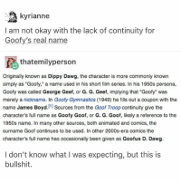 "Memes, 🤖, and Persona: kyrianne  I am not okay with the lack of continuity for  Goofy's real name  fA thatemilyperson  Originally known as Dippy Dawg, the character is more commonly known  simply as ""Goofy,"" a name used in his short film series. In his 1950s persona,  Goofy was called George Geef, or G. G. Geef, implying that ""Goofy"" was  merely a nickname. In Goofy Gymnastics (1949) he fills out a coupon with the  name James Boyd  [1]  Sources from the Goof Troop continuity give the  character's full name as Goofy Goof, or G. G. Goof, likely a reference to the  1950s name. In many other sources, both animated and comics, the  surname Goof continues to be used. In other 2000s-era comics the  character's full name has occasionally been given as Goofus D. Dawg.  I don't know what I was expecting, but this is  bullshit. WHY DISNEY WHY -L"