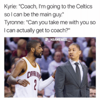 """Cavs, Memes, and Celtics: Kyrie: """"Coach, l'm going to the Celtics  so l can be the main guy.""""  Tyronne: """"Can you take me with you so  I can actually get to coach?""""  @ーNBAMEMES  ._.  CAVL LeBron is the real coach of the Cavs 💀😂👀 - Follow @_nbamemes._"""