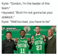 "Bad, Bruh, and Memes: Kyrie: ""Gordon, I'm the leader of this  team.""  Hayward: ""Bruh I'm not gonna be your  sidekick.""  Kyrie: ""Well too bad, you have to be""  E NBAMEMES  AR BELLA  INSURANCE  cS  eltics  elti  CS/BOSTON  20  BOSTON Kyrie is the leader now 👀😂😂 - Follow @_nbamemes._"