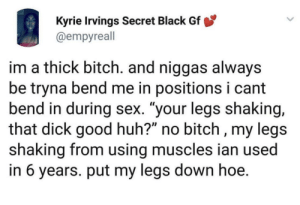 "when u try to act like you're into it folded up like a pretzel fake moaning and hoping it'll be done soon: Kyrie Irvings Secret Black Gf  @empyreall  im a thick bitch. and niggas always  be tryna bend me in positions i cant  bend in during sex. ""your legs shaking,  that dick good huh?"" no bitch , my legs  shaking from using muscles ian used  in 6 years. put my legs down hoe. when u try to act like you're into it folded up like a pretzel fake moaning and hoping it'll be done soon"