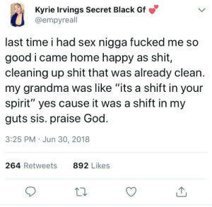 """Dank, God, and Grandma: Kyrie Irvings Secret Black Gf  @empyreall  last time i had sex nigga fucked me so  good i came home happy as shit,  cleaning up shit that was already clean.  my grandma was like """"its a shift in your  spirit"""" yes cause it was a shift in my  guts sis. praise God.  3:25 PM Jun 30, 2018  264 Retweets  892 Likes She Caught the Spirit, He Caught a Body by safariG FOLLOW HERE 4 MORE MEMES."""