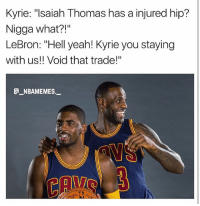 """Cavs, Memes, and Yeah: Kyrie: """"lsaiah Thomas has a injured hip?  Nigga what?!""""  LeBron: """"Hell yeah! Kyrie you staying  with us!! Void that trade!""""  _NBAMEMES._ Kyrie might be staying with the Cavs 👀😂💀 - Follow @_nbamemes._"""