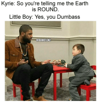 Love, Memes, and Earth: Kyrie: So you're telling me the Earth  is ROUND  Little Boy: Yes, you Dumbass  @DUNKFILMZ I love Kyrie...but cmon 😂 - Follow @dunkfilmz for more!👑