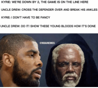 Basketball, Bloods, and Nba: KYRIE: WE'RE DOWN BY 2, THE GAME IS ON THE LINE HERE  UNCLE DREW: CROSS THE DEFENDER OVER AND BREAK HIS ANKLES  KYRIE: I DON'T HAVE TO BE FANCY  UNCLE DREW: DO IT! SHOW THESE YOUNG BLOODS HOW IT'S DONE  @NBAMEMES nbamemes nba kyrie