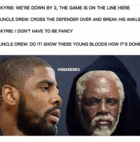Bloods, Nba, and The Game: KYRIE: WE'RE DOWN BY 2, THE GAME IS ON THE LINE HERE  UNCLE DREW: CROSS THE DEFENDER OVER AND BREAK HIS ANKLE  KYRIE: I DON'T HAVE TO BE FANCY  UNCLE DREW: DO IT! SHOW THESE YOUNG BLOODS HOW IT'S DONE  @NBAMEMES 😂😂😂
