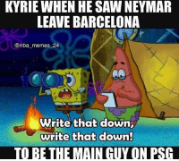 Barcelona, Meme, and Memes: KYRIE WHEN HE SAW NEYMAR  LEAVE BARCELONA  @nba memes 24  Write that down  write that down!  TO BE THE MAIN GUY ON PSG Just a good Spongebob meme. @nba_memes_24 Tags: SpongeBob NBA Kyrie