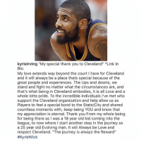 "Journey, Love, and Memes: kyrieirving ""My special thank you to Cleveland"" *Link in  Bio.  My love extends way beyond the court I have for Cleveland  and it will always be a place thats special because of the  great people and experiences. The Ups and downs, we  stand and fight no matter what the circumstances are, and  that's what being in Cleveland embodies, it is all Love and a  whole lotta pride. To the incredible individuals I've met who  support the Cleveland organization and help allow us as  Players to feel a special bond to the State/City and shared  countless moments with, keep being YOU and know that  my appreciation is eternal. Thank you From my whole being  for being there as I was a 19 year old kid coming into the  league, to now where I start another step in the journey as  a 25 year old Evolving man. It will Always be Love and  respect Cleveland. ""The journey is always the Reward""  KyrieIrving says goodbye to Cleveland! 🏀👀 @KyrieIrving WSHH"