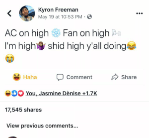 : Kyron Freeman  May 19 at 10:53 PM  <  AC on high  Fan on high  I'm high  shid high y'all doing  Share  Haha  Comment  SH You, Jasmine Dènise+1.7K  17,545 shares  View previous comments...