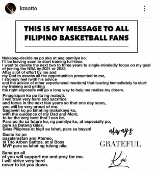 Message mula kay Kai 💯 Good luck, sir! Naka-suporta kami sayo. 💪: kzsotto  THIS IS MY MESSAGE TO ALL  FILIPINO BASKETBALL FANS  Nakapag-decide na po ako at ang pamilya ko  I'll be leaving soon to start training full-time.  I want to devote the next two to three years to single-mindedly focus on my goal  of joining the NBA by 2021 or 2022.  After a lot of effort by me and  my Dad to assess all the opportunities presented to me,  I strongly feel (with his advice  and the advice of other experienced mentors) that leaving immediately to start  my training and getting  the right exposure will go a long way to help me realize my dream  Pinagisipan ko po ito ng mabuti  I will train very hard and sacrifice  and focus in the next few years so that one day soon,  Cagwwibko ero lahat ng makakaya ko  agawin ko po lahat ng makakaya ko,  with the guidance of my Dad and Mom,  to be the very best that I can be.  Para po ito sa future ko, ng pamilya ko, at especially po,  ilas Pilipinas at higit sa lahat, para sa bayan!  Gusto ko po  pasalamatan ang Ateneo  si Tito Arben Santos, at si Boss  MVP para sa lahat ng tulong nila.  GRATEFUL  Sana po all  of you will support me and pray for me.  I will strive very hard  never to let you down. Message mula kay Kai 💯 Good luck, sir! Naka-suporta kami sayo. 💪