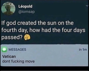 Dank, Fucking, and God: Léopold  @iomsap  If god created the sun on the  fourth day, how had the four days  passed?  MESSAGES  in 1m  Vatican  dont fucking move God, explain this by NoodleSlayer008 MORE MEMES