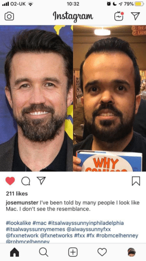 It's quite a likeness: l 02-UK  a 79%  10:32  Instagram  THEA  LADIE  WHY  211 likes  josemunster I've been told by many people I look like  Mac. I don't see the resemblance.  #lookalike #mac #itsalwayssunnyinphiladelphia  #itsalwayssunnymemes @alwayssunnyfxx  @fxxnetwork @fxnetworks #fxx #fx #robmcelhenney  @robmcelhennev It's quite a likeness