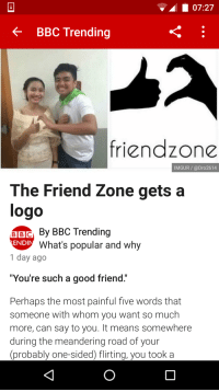 """L 07:27  BBC Trending  friendzone  IMGUR Dro2614  The Friend Zone gets a  logo  By BBC Trending  BIBIC  END  What's popular and why  1 day ago  """"You're such a good friend.""""  Perhaps the most painful five words that  someone with whom you want so much  more, can say to you. It means somewhere  during the meandering road of your  probably one-sided) flirting, you took a Todays news...."""
