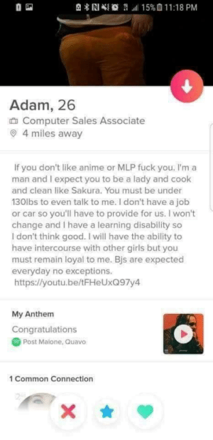 Here's a title. Is it interesting? Not really.: l 15%011:18 PM  岛*N  Adam, 26  Computer Sales Associate  4 miles away  If you don't like anime or MLP fuck you, I'm a  man and I expect you to be a lady and cook  and clean like Sakura. You must be under  130lbs to even talk to me. I don't have a job  or car so you'll have to provide for us. I won't  change and I have a learning disability so  I don't think good. I will have the ability to  have intercourse with other girls but you  must remain loyal to me. Bjs are expected  everyday no exceptions.  https://youtu.be/tFHeUxQ97y4  My Anthem  Congratulations  Post Malone, Quavo  1 Common Connection  2  X Here's a title. Is it interesting? Not really.