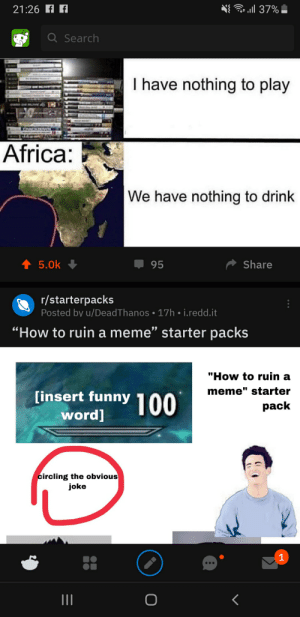 "Africa, Fresh, and Funny: l 37%  21:26 f  Q Search  I have nothing to play  Africa:  We have nothing to drink  t 5.0k  Share  95  r/starterpacks  Posted by u/DeadThanos 17h i.redd.it  ""How to ruin a meme"" starter packs  99  ""How to ruin a  [insert funny 100  meme"" starter  pack  word]  circling the obvious  joke  1 Fresh out of my feed"