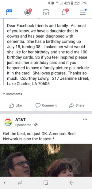 Lady with down syndrome asked for 100 birthday cards. Let's make her smile.: l 42%2:21 PM  H+  Dear Facebook friends and family. As most  of you know, we have a daughter that is  downs and has been diagnosed with  dementia. She has a birthday coming up  July 15, turning 38. I asked her what would  she like for her birthday and she told me 100  birthday cards. So if you feel inspired please  just mail her a birthday card and if you  happened to have a family picture pls include  it in the card She loves pictures. Thanks so  much. Courtney Lowry,  Lake Charles, LA 70605  217 Jeannine street,  2 Comments  Like  Share  Comment  AT&T  Sponsored.  Get the best, not just OK. America's Best  Network is also the fastest.*  ךL Lady with down syndrome asked for 100 birthday cards. Let's make her smile.