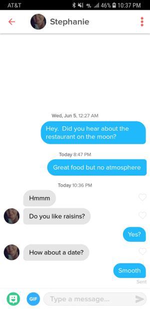 One for one on the corny jokes/pick up lines.: l 46% A10:37 PM  AT&T  Stephanie  Wed, Jun 5, 12:27 AM  Hey. Did you hear about the  restaurant on the moon?  Today 8:47 PM  Great food but no atmosphere  Today 10:36 PM  Hmmm  Do you like raisins?  Yes?  How about a date?  Smooth  Sent  Type a message...  GIF One for one on the corny jokes/pick up lines.