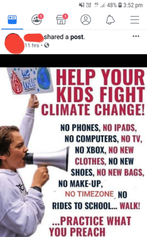 Damn kids: l 48%3:52 pm  Vo) 4G  LTE  t  1  shared a post.  11 hrs .  HELP YOUR  KIDS FIGHT  CLIMATE CHANGE!  NO PHONES, NO IPADS,  NO COMPUTERS, NO TV,  NO XBOX, NO NEW  CLOTHES, NO NEW  SHOES, NO NEW BAGS,  NO MAKE-UP,  NO TIMEZONE NO  RIDES TO SCHOOL... WALK!  ..PRACTICE WHAT  YOU PREACH Damn kids