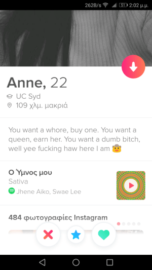 At least she's honest: l 511 2:02 u.u.  262B/s  Anne, 22  UC Syd  109 χλμ. μακριά  You want a whore, buy one. You want a  queen, earn her. You want a dumb bitch,  well yee fucking haw here l am  Ο Υμνος μου  Sativa  Jhene Aiko, Swae Lee  484 φωτογραφίες Ιnstagram  X At least she's honest