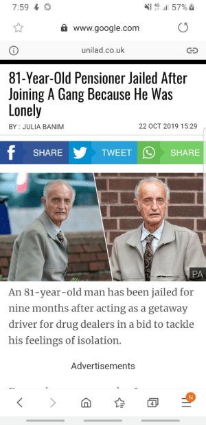 Even our pensioners are Gs: l 57%  4G  7:59  www.google.com  unilad.co.uk  81-Year-Old Pensioner Jailed After  Joining A Gang Because He Was  Lonely  22 OCT 2019 15:29  BY JULIA BANIM  f  TWEET  SHARE  SHARE  PA  An 81-year-old man has been jailed for  nine months after acting as a getaway  driver for drug dealers in a bid to tackle  his feelings of isolation.  Advertisements  4 Even our pensioners are Gs
