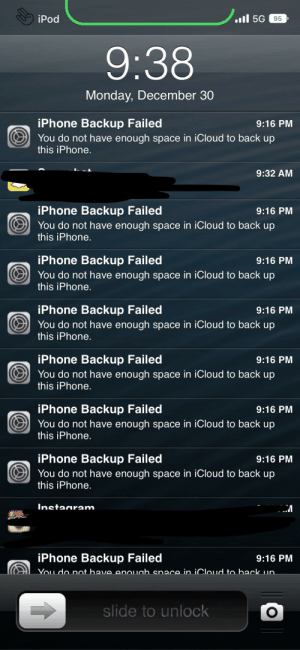 Yes okay, I know I cannot backup my phone.: .l 5G  iPod  95  9:38  Monday, December 30  iPhone Backup Failed  O You do not have enough space in iCloud to back up  this iPhone.  9:16 PM  9:32 AM  iPhone Backup Failed  9:16 PM  You do not have enough space in iCloud to back up  this iPhone.  iPhone Backup Failed  O You do not have enough space in iCloud to back up  this iPhone.  9:16 PM  iPhone Backup Failed  You do not have enough space in iCloud to back up  this iPhone.  9:16 PM  iPhone Backup Failed  9:16 PM  You do not have enough space in iCloud to back up  this iPhone.  iPhone Backup Failed  9:16 PM  You do not have enough space in iCloud to back up  this iPhone.  iPhone Backup Failed  9:16 PM  You do not have enough space in iCloud to back up  this iPhone.  Instagram  iPhone Backup Failed  9:16 PM  You do not have enouah space in iCloud to back un.  slide to unlock Yes okay, I know I cannot backup my phone.