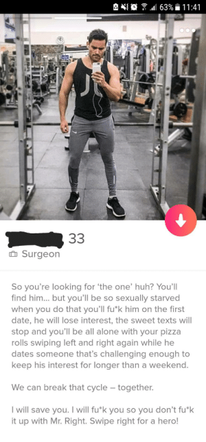 """Id actually need a hero like this right now #leftswiperegrets: l 63% i  11 :41  i  nSurgeon  So you're looking for 'the one' huh? You'll  find him.. but you'll be so sexually starved  when you do that you'll fu*k him on the first  date, he will lose interest, the sweet texts will  stop and you'll be all alone with your pizza  rolls swiping left and right again while he  dates someone that's challenging enough to  keep his interest for longer than a weekend  We can break that cycle - together.  I will save you. I will fu""""k you so you don't fu k  it up with Mr. Right. Swipe right for a hero! Id actually need a hero like this right now #leftswiperegrets"""