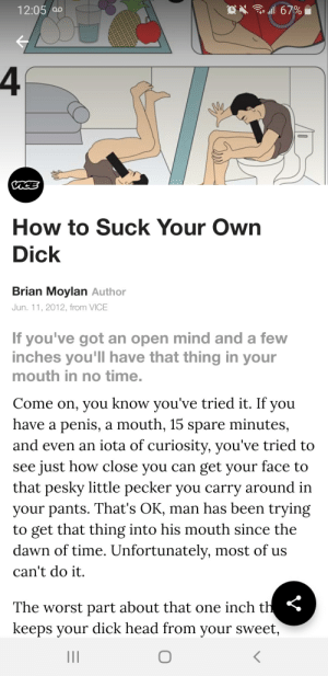 Facepalm, Head, and The Worst: l 67%  12:05 ao  How to Suck Your Own  Dick  Brian Moylan Author  Jun. 11, 2012, from VICE  If you've got an open mind and a few  inches you'll have that thing in your  mouth in no time.  Come on, you know you've tried it. If you  have a penis, a mouth, 15  and even an iota of curiosity, you've tried to  see just how close you can get your face to  that pesky little pecker you carry around in  your pants. That's OK, man has been trying  to get that thing into his mouth since the  dawn of time. Unfortunately, most of us  can't do it  minutes  spare  The worst part about that one inch th  keeps your dick head from your sweet, But why why would you do that?