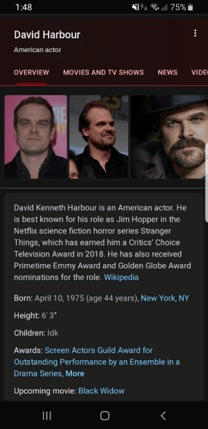 """Children, Movies, and Netflix: l 75%  1:48  David Harbour  American actor  VIDE  OVERVIEW  MOVIES AND TV SHOWS  NEWS  David Kenneth Harbour is an American actor. He  is best known for his role as Jim Hopper in the  Netflix science fiction horror series Stranger  Things, which has earned him a Critics' Choice  Television Award in 2018. He has also received  Primetime Emmy Award and Golden Globe Award  nominations for the role. Wikipedia  Born: April 10, 1975 (age 44 years), New York, NY  Height: 6' 3""""  Children: Idk  Awards: Screen Actors Guild Award for  Outstanding Performance by an Ensemble in a  Drama Series, More  Upcoming movie: Black Widow Who ever put idk for a answer is fired"""