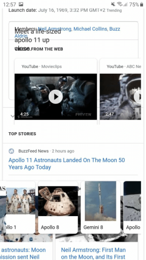 Abc, Google, and News: l 75%  12:57  Launch date: July 16, 1969, 3:32 PM GMT+2 Trending  MemhersiHeilAnstrong, Michael Collins, Buzz  Aldrin  apollo 11 up  1Ife stzed  el  .FROM THE WEB  YouTube Movieclips  YouTube ABC Ne  4:25  MOVIECLIPS  2:47  PREVIEW  TOP STORIES  BuzzFeed News 2 hours ago  Apollo 11 Astronauts Landed On The Moon 50  Years Ago Today  VS  llo 1  Apollo 8  Apollo  Gemini 8  Neil Armstrong: First Man  on the Moon, and Its First  astronauts: Moon  ission sent Neil First post here, Tried searching first man to the moon.. google glitched