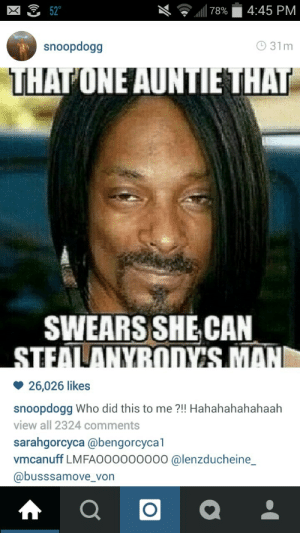 when-it-reigns:  snoop is always a good sport lol  i genuinely love snoop dogg. hes always been my favorite. he can rock pig tails, straightened hair, he can do his nails, he literally does whatever he wants. he loves to laugh.: l|78%  4:45 PM  52°  O 31m  snoopdogg  THATONE AUNTIE THAT  SWEARS SHE CAN  STEALANYBODY'S MAN  26,026 likes  snoopdogg Who did this to me ?!! Hahahahahahaah  view all 2324 comments  sarahgorcyca @bengorcycal  vmcanuff LMFA000000000 @lenzducheine_  @busssamove_von when-it-reigns:  snoop is always a good sport lol  i genuinely love snoop dogg. hes always been my favorite. he can rock pig tails, straightened hair, he can do his nails, he literally does whatever he wants. he loves to laugh.