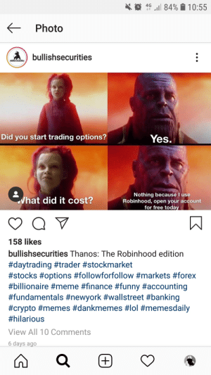 Finance, Funny, and Lol: l 84% 10:55  Photo  bullishsecurities  Bullish Securities  Did you start trading options?  Yes.  Nothing because l use  Robinhood, open your account  for free today  What did it cost?  158 likes  bullishsecurities Thanos: The Robinhood edition  #daytrading #trader #stockmarket  #stocks #options #followforfollow #markets #forex  #billionaire #meme #finance #funny #accounting  #fundamentals #newyork #wallstreet #banking  #crypto # memes #dankmemes #lol #memesdaily  #hilarious  View All 10 Comments  6 days ago  (+) Using memes to get you investing