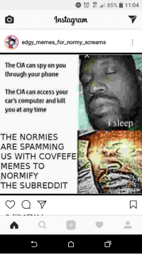 """<p>A normie IG meme complaining about normies spamming a subreddit via /r/MemeEconomy <a href=""""http://ift.tt/2rmqBfA"""">http://ift.tt/2rmqBfA</a></p>: l 85% 11:04  Instagam  edgy memes_for_normy_screams  The CIA can spy on you  through your phone  The CIA can access your  car's computer and kilt  you at any time  isleep  THE NORMIES  ARE SPAMMING  US WITH COVFEFE  MEMES TO  NORMIFY  THE SUBREDDIT  0 <p>A normie IG meme complaining about normies spamming a subreddit via /r/MemeEconomy <a href=""""http://ift.tt/2rmqBfA"""">http://ift.tt/2rmqBfA</a></p>"""