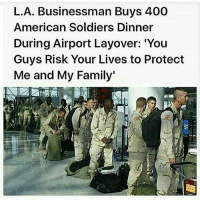 Family, Friends, and Memes: L.A. Businessman Buys 400  American Soldiers Dinner  During Airport Layover: 'Yoru  Guys Risk Your Lives to Protect  Me and My Family What do you think? - - ❎ DOUBLE TAP pic 🚹 TAG your friends 🆘 DM your Pics-Vids 📡 Check My IG Stories 💥Check the link in Bio 👉@veterancollection 🔥Follow us @veterancollection - (Photo Shared Via @veteranownedworld) - 🇺🇸🇺🇸🇺🇸🇺🇸🇺🇸🇺🇸🇺🇸🇺🇸 usarmy armylife usnavyseal navylife militarylife militarylove usmilitaryacademy usmilitary usarmyveteran veterans veteranas veteranownedbusiness supportthetroops supportourveterans usnavy USMC USCG usmarines armedforces semperfi usairforcepride usairforce hooah Oorah armystrong infantry supportourtroops usarmedforces
