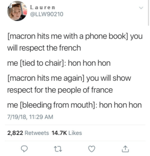 I laughed so hard I got a headache: L a re Im  @LLW90210  [macron hits me with a phone book] you  will respect the french  me [tied to chair]: hon hon hon  macron hits me again] you will show  respect for the people of france  me [bleeding from mouth]: hon hon hon  7/19/18, 11:29 AM  2,822 Retweets 14.7K Likes  10 I laughed so hard I got a headache