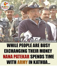 Army, Heroes, and Indianpeoplefacebook: l a u ghing colo urs .co m  WHILE PEOPLE ARE BUSY  EXCHANGING THEIR MONEY  NANA PATEKAR SPENDS TIME  WITH  ARMY  IN KATHUA Real Hero