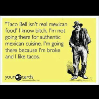 "I love tacos so fuck off ✌🖕 TacoTuesday 🌮🌮😋😋😂😂😂😂: l acO Bell ISn't real mexican  food"" I know bitch, I'm not  going there for authentic  mexican cuisine. I'm going  there because I'm broke  and I like tacos.  your  e cards  some ecards com I love tacos so fuck off ✌🖕 TacoTuesday 🌮🌮😋😋😂😂😂😂"