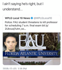 Funny, News, and Police: l ain't saying he's right, but I  understand  WPLG Local 10 News@WPLGLocal10  Police: FAU student threatens to kill professor  for scheduling 7 a.m. final exam bit.ly/  2Ubvuoj?utm_so...  FLORIDA ATLANTIC UNIVERSITY  2018-12-03. 1:18 PM 7AM is just blasphemy