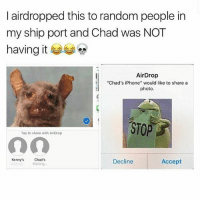 "Iphone, Waiting..., and Trendy: l airdropped this to random people in  my ship port and Chad was NOT  having it  AirDrop  ""Chad's iPhone"" would like to share a  photo  STOP  Tap to share with AirDrop  Kenny's  Chad's  Waiting.  Decline  Accept  It Gn y'all-x"