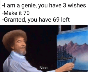 i see 69, i say nice via /r/memes https://ift.tt/2GFBBvZ: -l am a genie, you have 3 wishes  -Make it 70  -Granted, you have 69 left  Nice. i see 69, i say nice via /r/memes https://ift.tt/2GFBBvZ