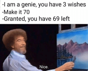 Memes: -l am a genie, you have 3 wishes  -Make it 70  -Granted, you have 69 left  Nice. Memes