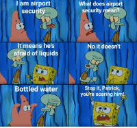 Just hide it up your ass.: l am airport  security  What does airport  security mean?  It means he's  afraid of liquids  No it doesn't  Bottled water  Stop it, Patrick  youre scaring him! Just hide it up your ass.