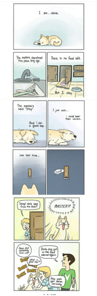 "<p>such a good boy</p>  Artist: <a href=""http://thepigeongazette.tumblr.com/"">http://thepigeongazette.tumblr.com/</a>: l am..alone.  The masters abandonedThere is no food left.  this place long ago  0  _ But I stay.  The masters  said ""Stay"".  just uwish  l could hear  their voices..  And I am  a good boy  one last time  Sandy! Wene back  rom the store  ce fie s oarMASTER2  Aww did  Someboo  miss US  Dumb dog got  in the food  cabinet aqain  Whos a  good boy?  BARK  Also wash  your dishes.  Seriously <p>such a good boy</p>  Artist: <a href=""http://thepigeongazette.tumblr.com/"">http://thepigeongazette.tumblr.com/</a>"