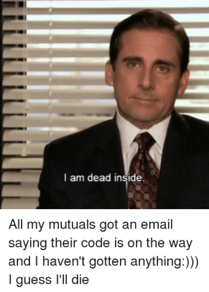 Memes, Email, and Guess: l am dead inside.  All my mutuals got an email  saying their code is on the way  and I haven't gotten anything:)))  I guess I'll die Guess i ll die Memes