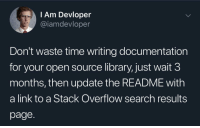 Forced labor: l Am Devloper  @iamdevloper  Don't waste time writing documentation  for your open source library, just wait 3  months, then update the README with  a link to a Stack Overflow search results  page. Forced labor