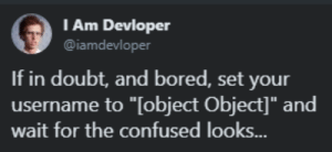 "Bored, Confused, and Doubt: l Am Devloper  @iamdevloper  If in doubt, and bored, set your  username to ""[object Object]"" and  wait for the confused looks.. [object Object]"