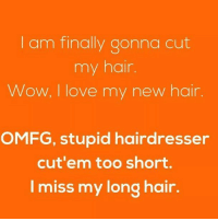😂😂😂: l am finally gonna cut  my hair  Wow, I love my new hair.  OMFG, stupid hairdresser  cut'em too short.  I miss my long hair. 😂😂😂